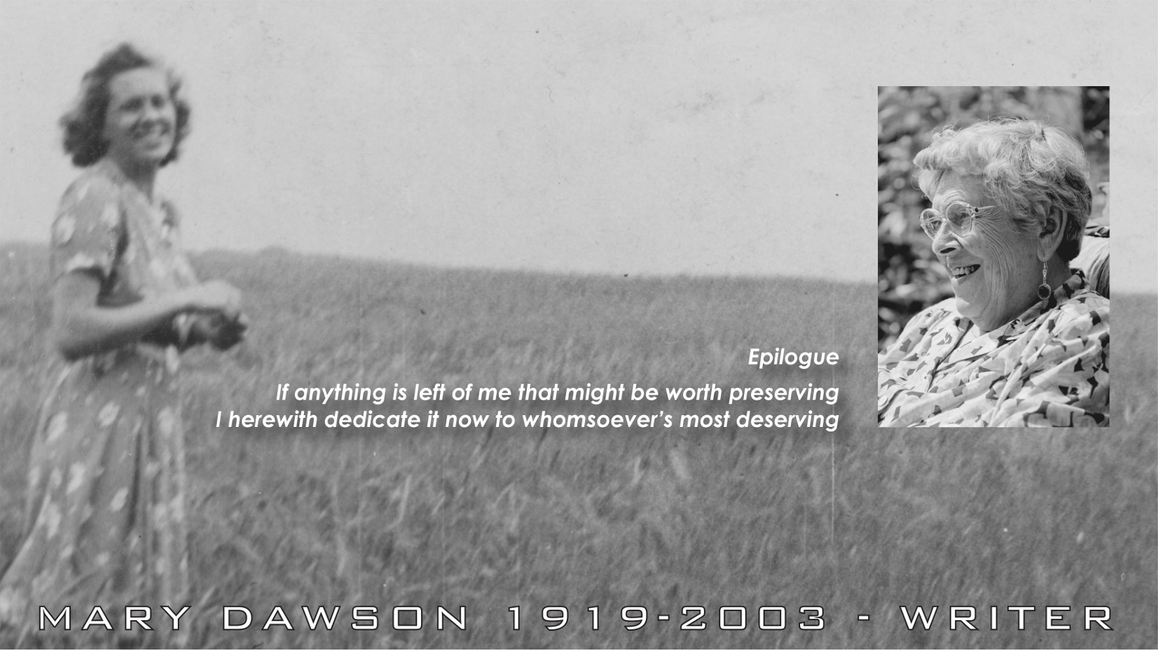 Epilogue. Mary Dawson Jeffries 1919-2003. If anything is left of me that might be worth preserving, I herewith dedicate it now to whomsoever's most deserving. Epilogue by Mary Dawson Jeffries UK.