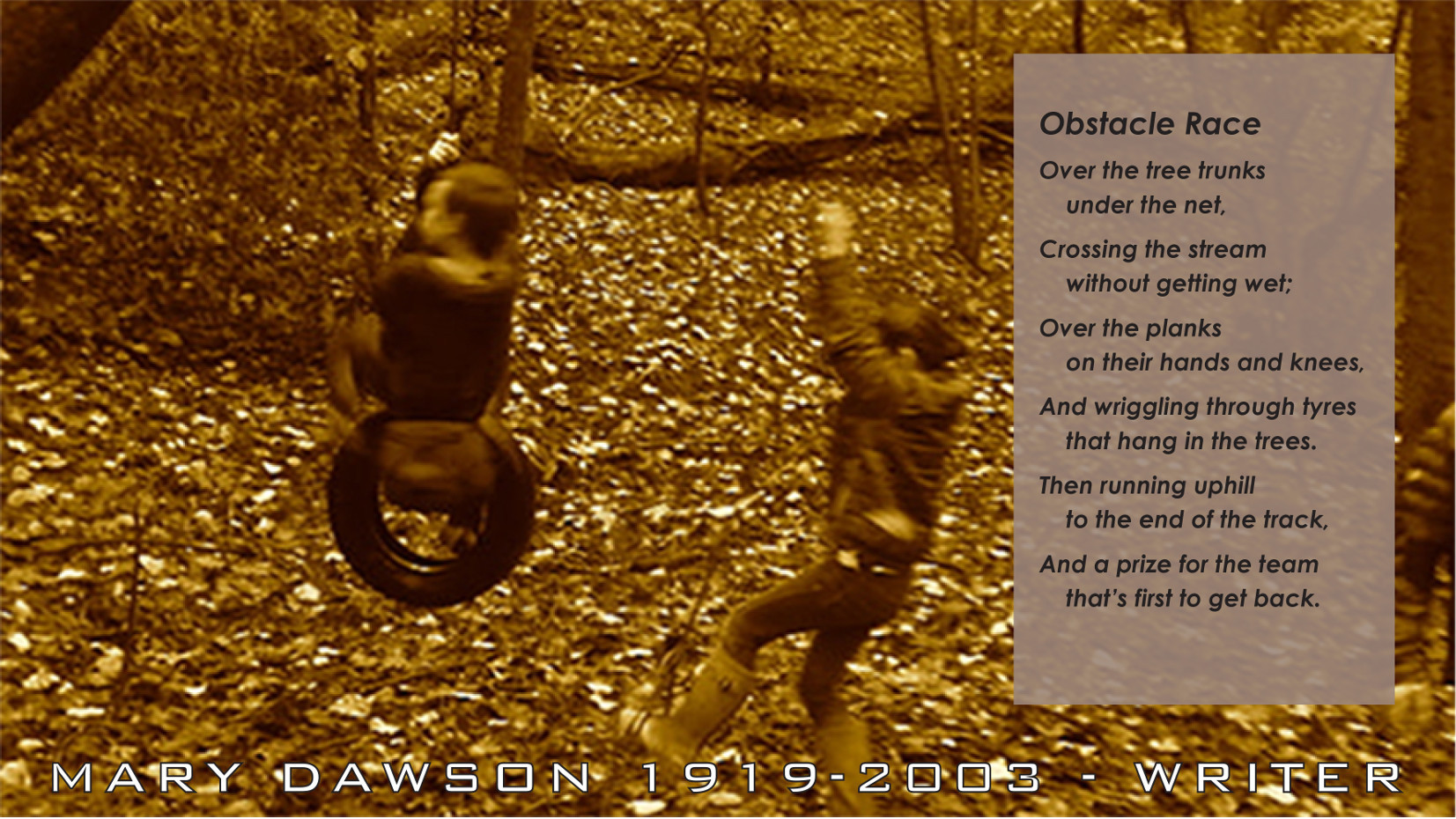 Obstacle Race. Crossing the stream without getting wet; Over the planks on their hands and knees, and wriggling through tyres that hang in the trees. Poem by Mary Dawson Jeffries UK.